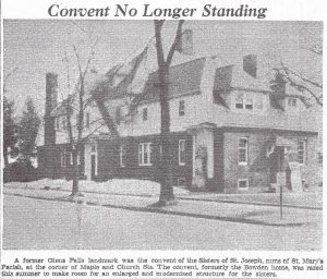 Convent no longer standing: a former glens falls landmark was the convent of the sisters of st. joseph , nuns of St. Mary's Parish at the corner of Maple and Chruch Streets. The convent formerly the Bowden home was razed this summer to make room for an enlarged and modernized structure for the sisters.